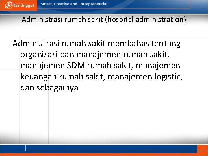 Administrasi rumah sakit (hospital administration) Administrasi rumah sakit membahas tentang organisasi dan manajemen rumah