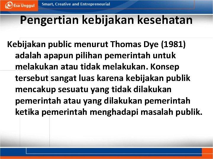 Pengertian kebijakan kesehatan Kebijakan public menurut Thomas Dye (1981) adalah apapun pilihan pemerintah untuk