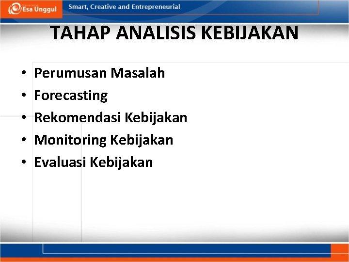 TAHAP ANALISIS KEBIJAKAN • • • Perumusan Masalah Forecasting Rekomendasi Kebijakan Monitoring Kebijakan Evaluasi