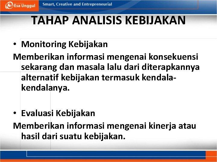 TAHAP ANALISIS KEBIJAKAN • Monitoring Kebijakan Memberikan informasi mengenai konsekuensi sekarang dan masala lalu