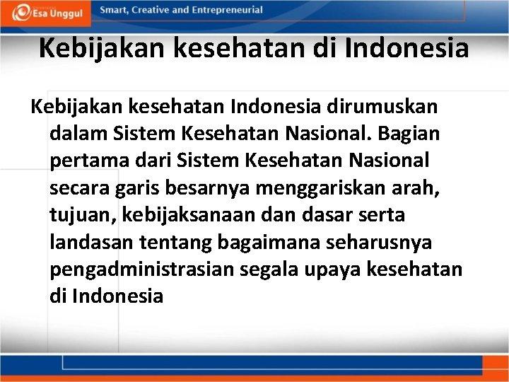 Kebijakan kesehatan di Indonesia Kebijakan kesehatan Indonesia dirumuskan dalam Sistem Kesehatan Nasional. Bagian pertama