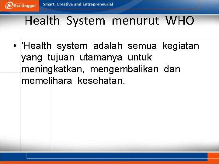 Health System menurut WHO • 'Health system adalah semua kegiatan yang tujuan utamanya untuk