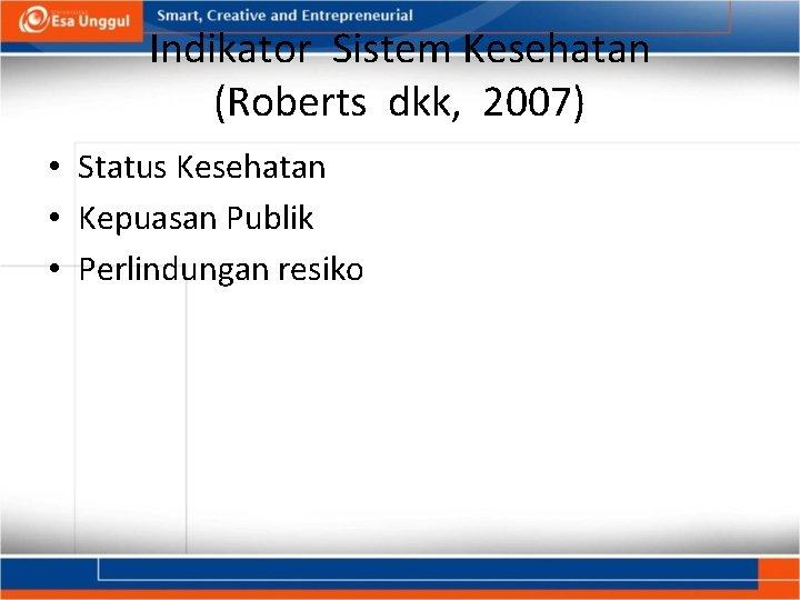 Indikator Sistem Kesehatan (Roberts dkk, 2007) • Status Kesehatan • Kepuasan Publik • Perlindungan