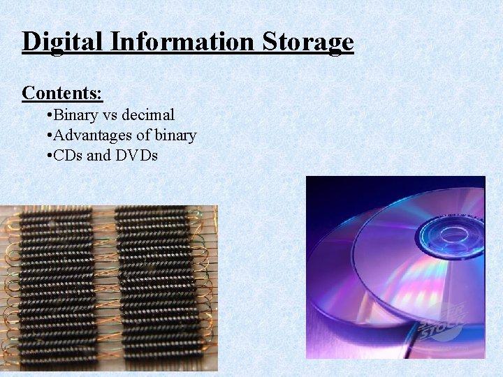 Digital Information Storage Contents: • Binary vs decimal • Advantages of binary • CDs