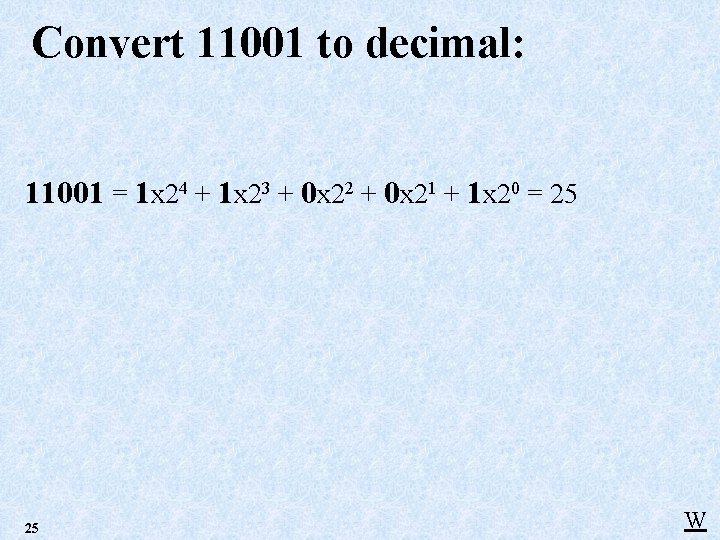 Convert 11001 to decimal: 11001 = 1 x 24 + 1 x 23 +