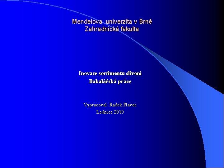 Mendelova univerzita v Brně Zahradnická fakulta Inovace sortimentu slivoní Bakalářská práce Vypracoval: Radek Plavec