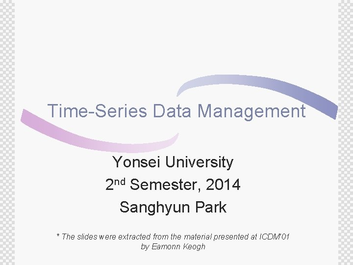 Time-Series Data Management Yonsei University 2 nd Semester, 2014 Sanghyun Park * The slides