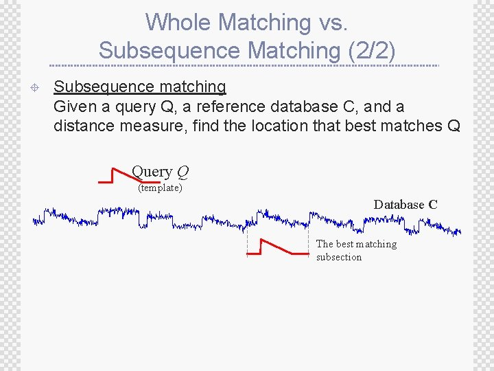 Whole Matching vs. Subsequence Matching (2/2) ± Subsequence matching Given a query Q, a