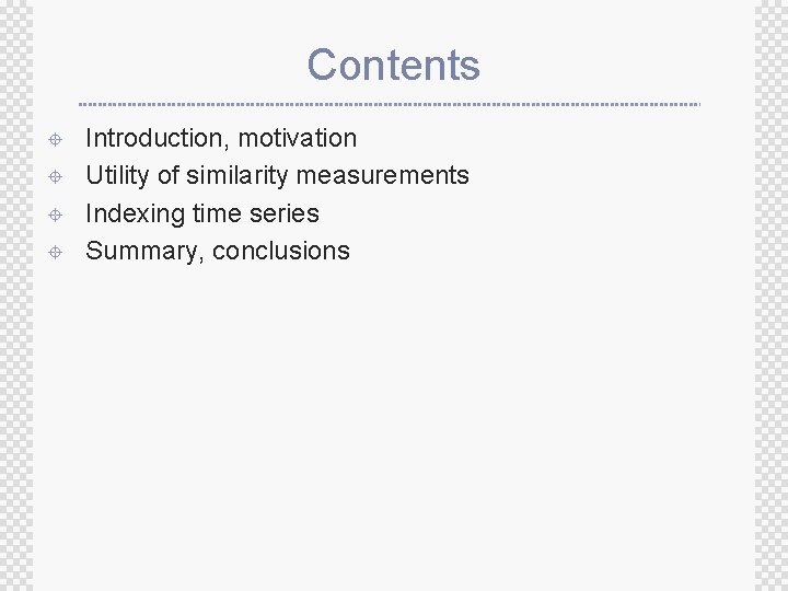 Contents ± ± Introduction, motivation Utility of similarity measurements Indexing time series Summary, conclusions