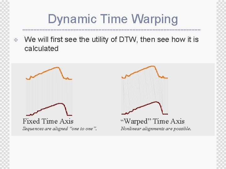 Dynamic Time Warping ± We will first see the utility of DTW, then see