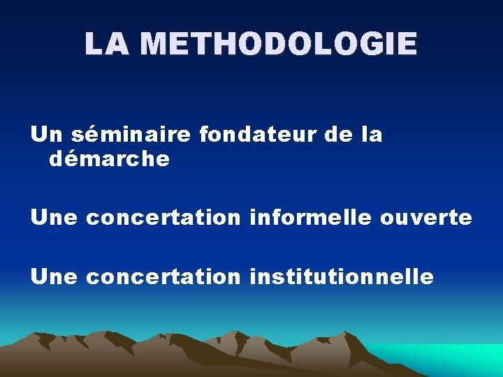 LA METHODOLOGIE Un séminaire fondateur de la démarche Une concertation informelle ouverte Une concertation