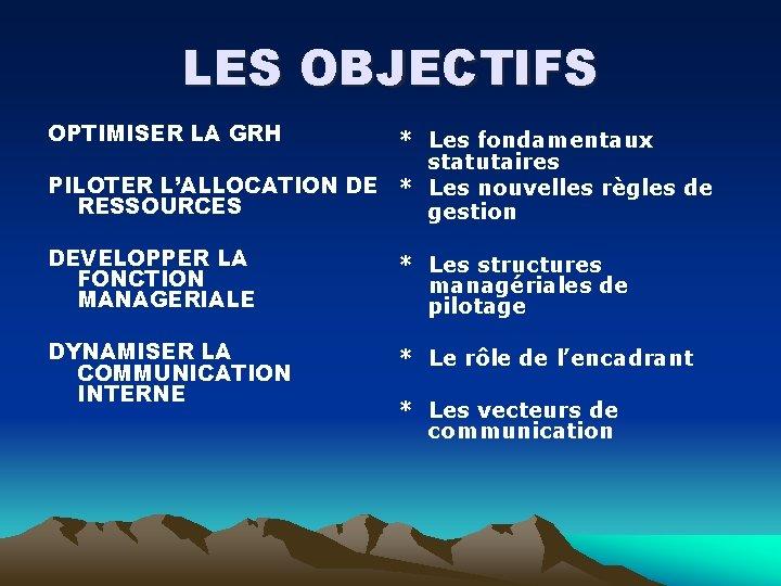 LES OBJECTIFS OPTIMISER LA GRH * Les fondamentaux statutaires PILOTER L'ALLOCATION DE * Les