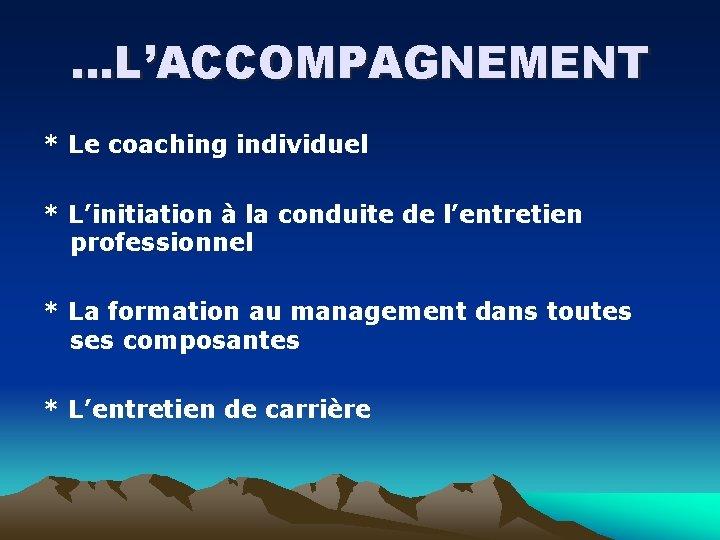 …L'ACCOMPAGNEMENT * Le coaching individuel * L'initiation à la conduite de l'entretien professionnel *