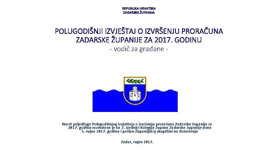 REPUBLIKA HRVATSKA ZADARSKA ŽUPANIJA POLUGODIŠNJI IZVJEŠTAJ O IZVRŠENJU PRORAČUNA ZADARSKE ŽUPANIJE ZA 2017. GODINU
