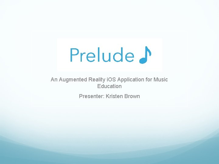 An Augmented Reality i. OS Application for Music Education Presenter: Kristen Brown