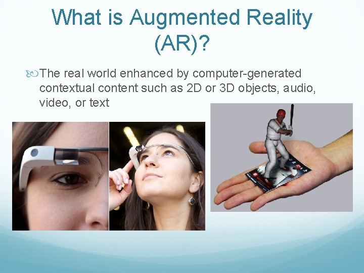What is Augmented Reality (AR)? The real world enhanced by computer-generated contextual content such