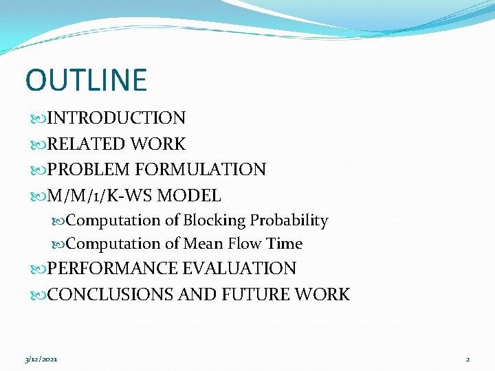 OUTLINE INTRODUCTION RELATED WORK PROBLEM FORMULATION M/M/1/K-WS MODEL Computation of Blocking Probability Computation of