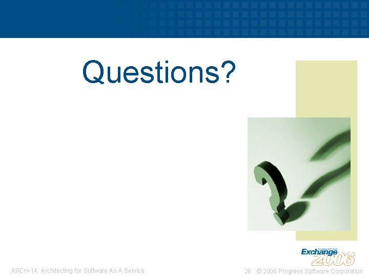 Questions? ARCH-14: Architecting for Software As A Service 26 © 2006 Progress Software Corporation