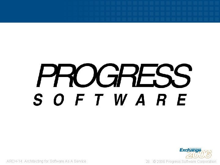ARCH-14: Architecting for Software As A Service 28 © 2006 Progress Software Corporation
