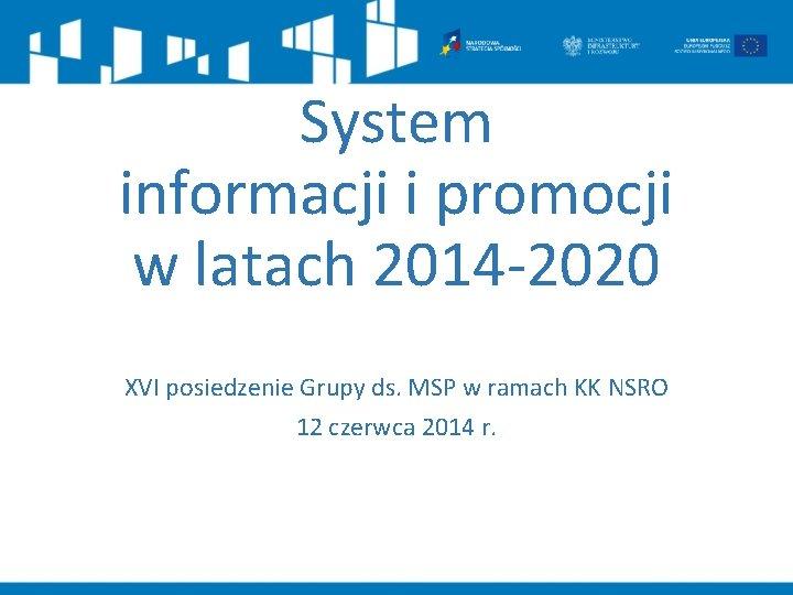 System informacji i promocji w latach 2014 -2020 XVI posiedzenie Grupy ds. MSP w