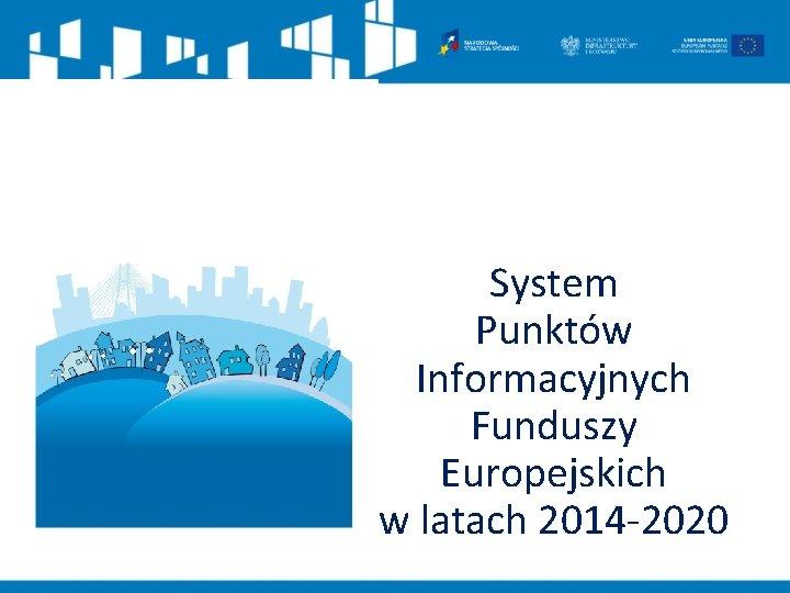 System Punktów Informacyjnych Funduszy Europejskich w latach 2014 -2020