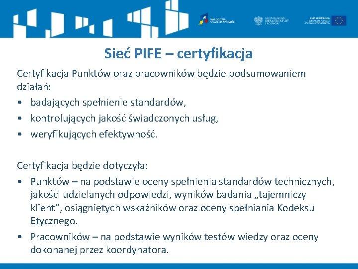 Sieć PIFE – certyfikacja Certyfikacja Punktów oraz pracowników będzie podsumowaniem działań: • badających spełnienie