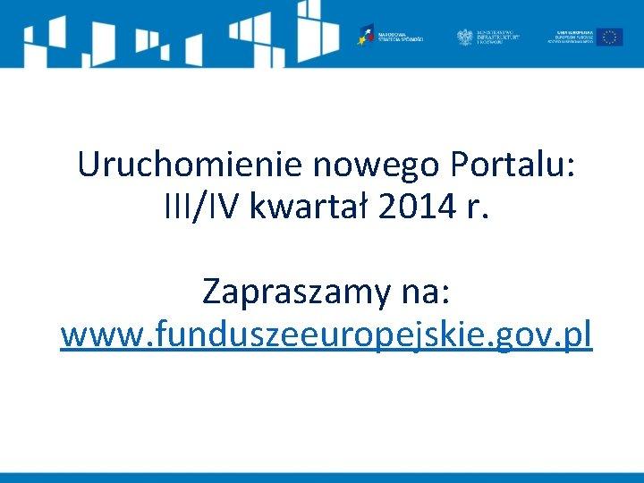 Uruchomienie nowego Portalu: III/IV kwartał 2014 r. Zapraszamy na: www. funduszeeuropejskie. gov. pl