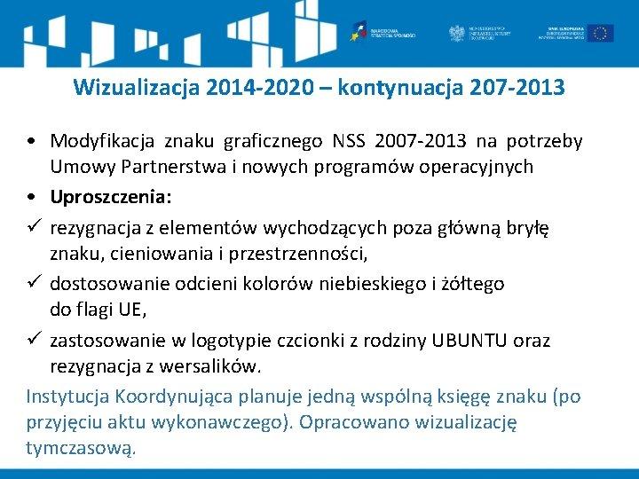 Wizualizacja 2014 -2020 – kontynuacja 207 -2013 • Modyfikacja znaku graficznego NSS 2007 -2013