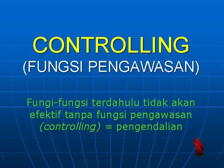 CONTROLLING (FUNGSI PENGAWASAN) Fungi-fungsi terdahulu tidak akan efektif tanpa fungsi pengawasan (controlling) = pengendalian