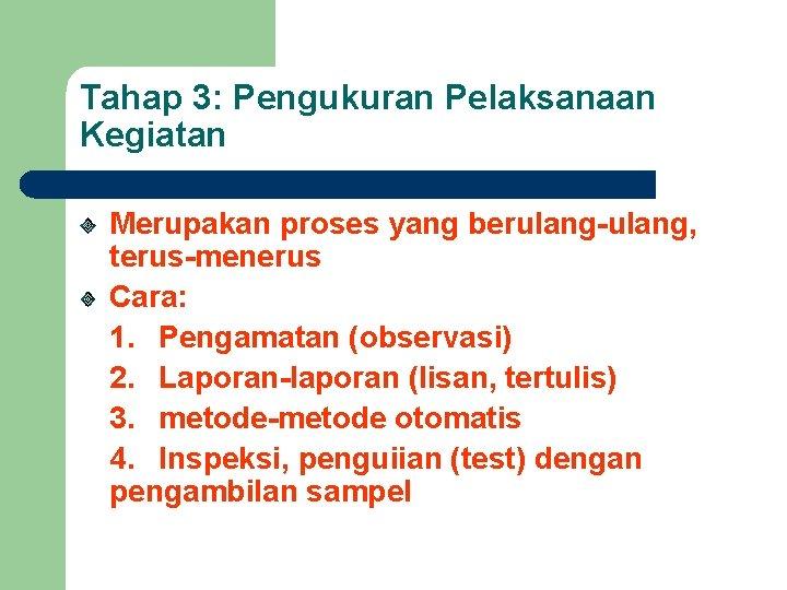 Tahap 3: Pengukuran Pelaksanaan Kegiatan Merupakan proses yang berulang-ulang, terus-menerus Cara: 1. Pengamatan (observasi)