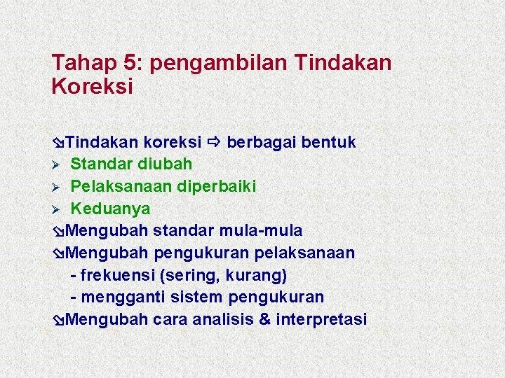 Tahap 5: pengambilan Tindakan Koreksi Tindakan koreksi berbagai bentuk Ø Standar diubah Ø Pelaksanaan
