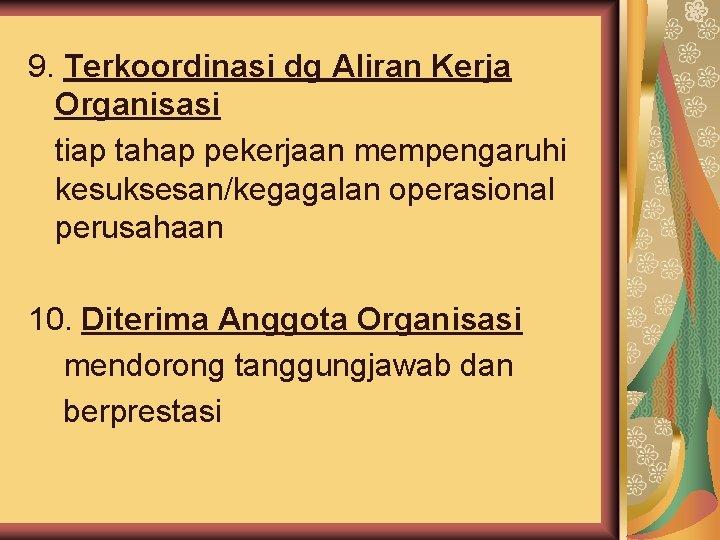 9. Terkoordinasi dg Aliran Kerja Organisasi tiap tahap pekerjaan mempengaruhi kesuksesan/kegagalan operasional perusahaan 10.
