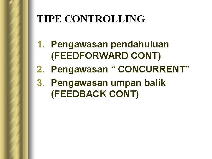 "TIPE CONTROLLING 1. Pengawasan pendahuluan (FEEDFORWARD CONT) 2. Pengawasan "" CONCURRENT"" 3. Pengawasan umpan"