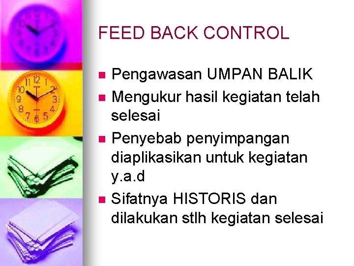 FEED BACK CONTROL Pengawasan UMPAN BALIK n Mengukur hasil kegiatan telah selesai n Penyebab