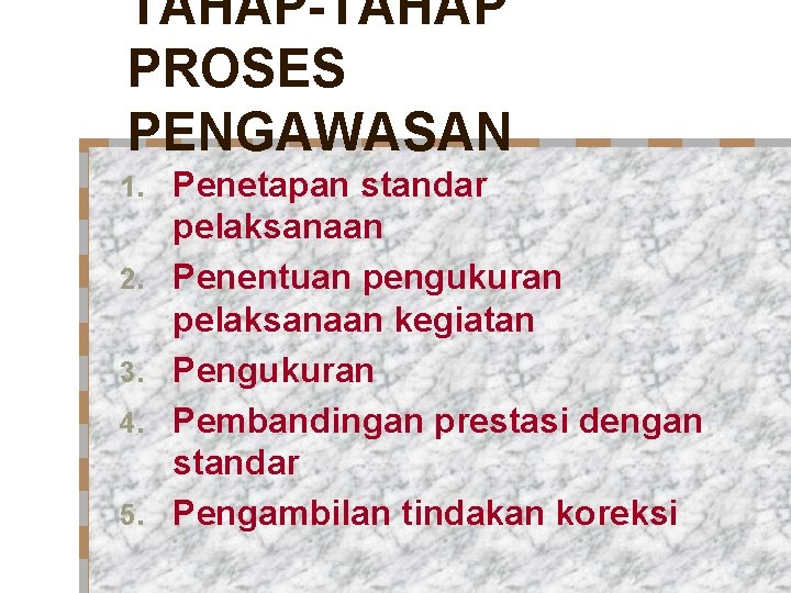 TAHAP-TAHAP PROSES PENGAWASAN 1. 2. 3. 4. 5. Penetapan standar pelaksanaan Penentuan pengukuran pelaksanaan
