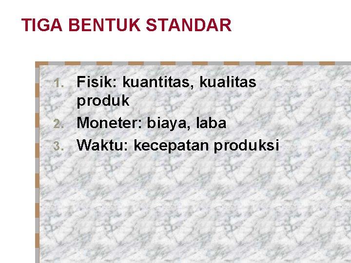 TIGA BENTUK STANDAR Fisik: kuantitas, kualitas produk 2. Moneter: biaya, laba 3. Waktu: kecepatan