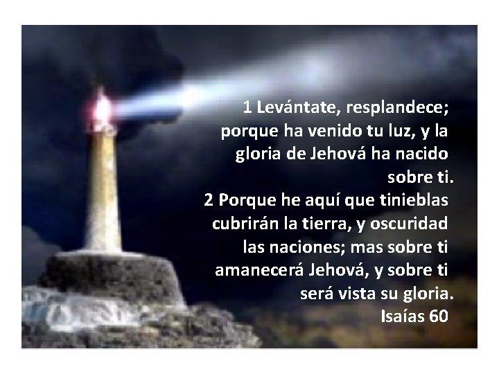 1 Levántate, resplandece; porque ha venido tu luz, y la gloria de Jehová ha