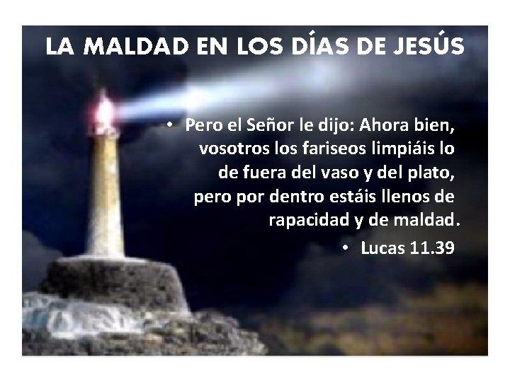 LA MALDAD EN LOS DÍAS DE JESÚS • Pero el Señor le dijo: Ahora