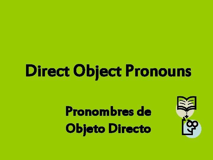 Direct Object Pronouns Pronombres de Objeto Directo