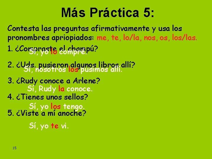 Más Práctica 5: Contesta las preguntas afirmativamente y usa los pronombres apriopiados: me, te,