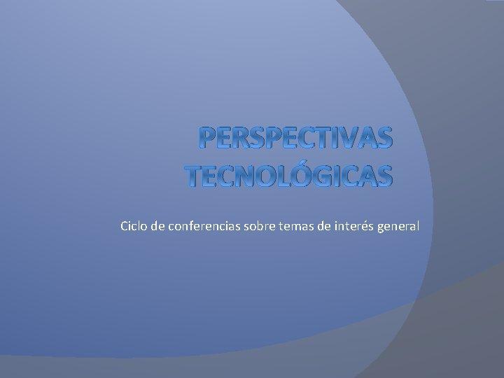PERSPECTIVAS TECNOLÓGICAS Ciclo de conferencias sobre temas de interés general