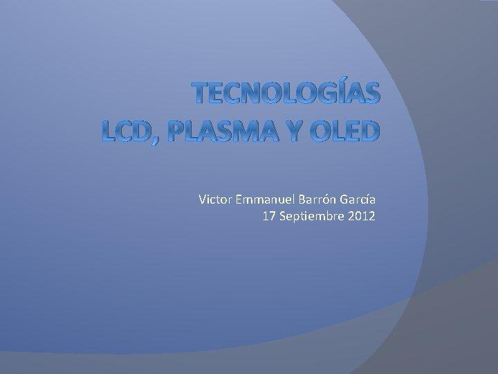 TECNOLOGÍAS LCD, PLASMA Y OLED Victor Emmanuel Barrón García 17 Septiembre 2012