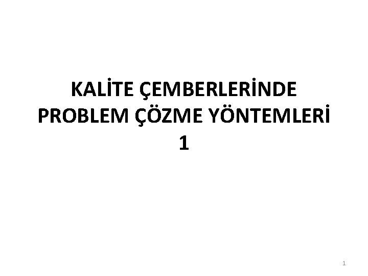 KALİTE ÇEMBERLERİNDE PROBLEM ÇÖZME YÖNTEMLERİ 1 1