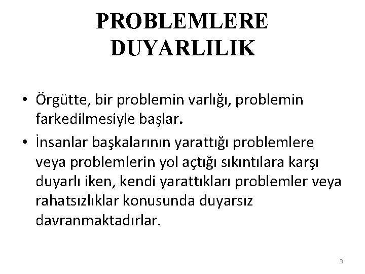 PROBLEMLERE DUYARLILIK • Örgütte, bir problemin varlığı, problemin farkedilmesiyle başlar. • İnsanlar başkalarının yarattığı