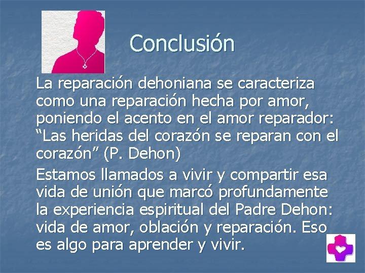 Conclusión La reparación dehoniana se caracteriza como una reparación hecha por amor, poniendo el