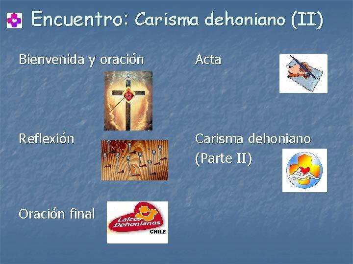 Encuentro: Carisma dehoniano (II) Bienvenida y oración Acta Reflexión Oración final Carisma dehoniano (Parte