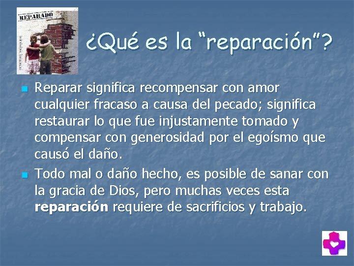 """¿Qué es la """"reparación""""? n n Reparar significa recompensar con amor cualquier fracaso a"""
