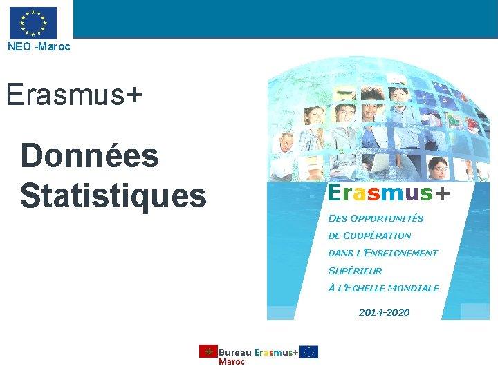NEO -Maroc Erasmus+ Données Statistiques Erasmus+ DES OPPORTUNITÉS DE COOPÉRATION DANS L'ENSEIGNEMENT SUPÉRIEUR À