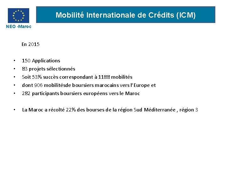 Mobilité Internationale de Crédits (ICM) NEO -Maroc En 2015 • • • 150 Applications