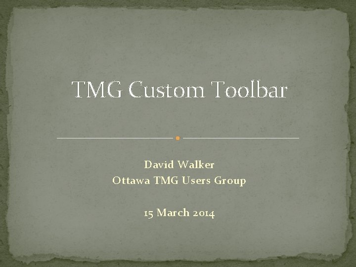 TMG Custom Toolbar David Walker Ottawa TMG Users Group 15 March 2014